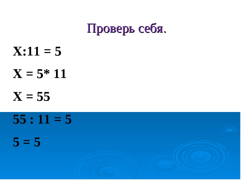 Проверь себя. Х:11 = 5 Х = 5* 11 Х = 55 55 : 11 = 5 5 = 5