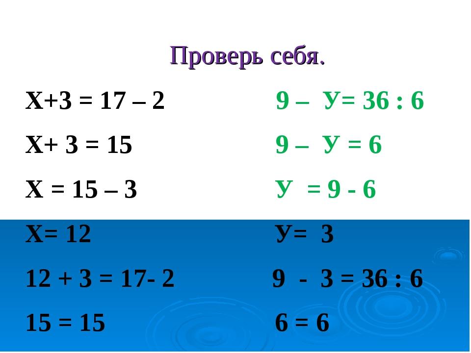 Проверь себя. Х+3 = 17 – 2 9 – У= 36 : 6 Х+ 3 = 15 9 – У = 6 Х = 15 – 3 У = 9...