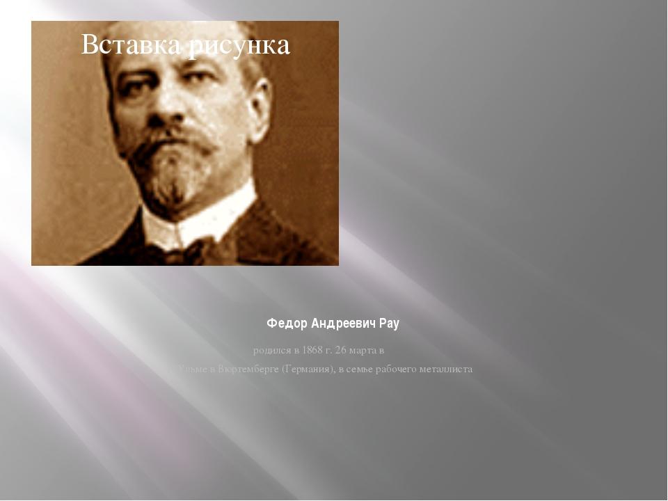 Федор Андреевич Pay родился в 1868 г. 26 марта в г. Ульме в Вюртемберге (Гер...