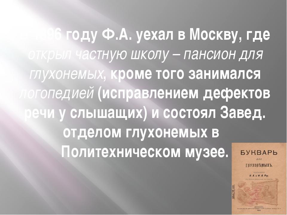 В 1896 году Ф.А. уехал в Москву, где открыл частную школу – пансион для глух...