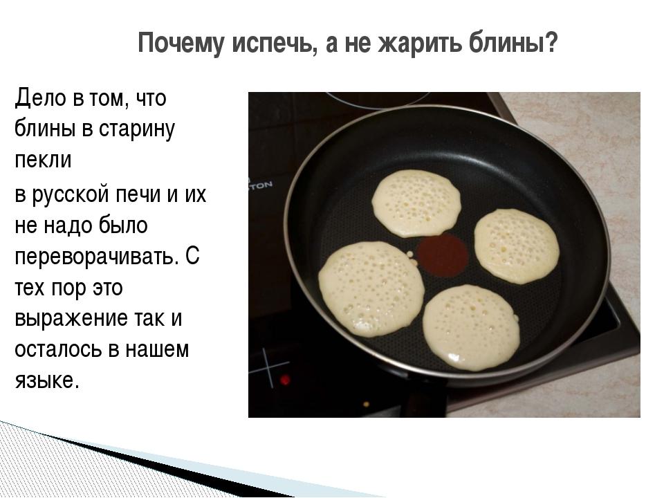 Дело в том, что блины в старину пекли в русской печи и их не надо было перево...