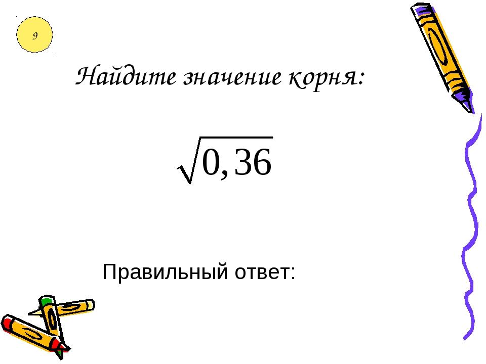 Найдите значение корня: Правильный ответ: 9