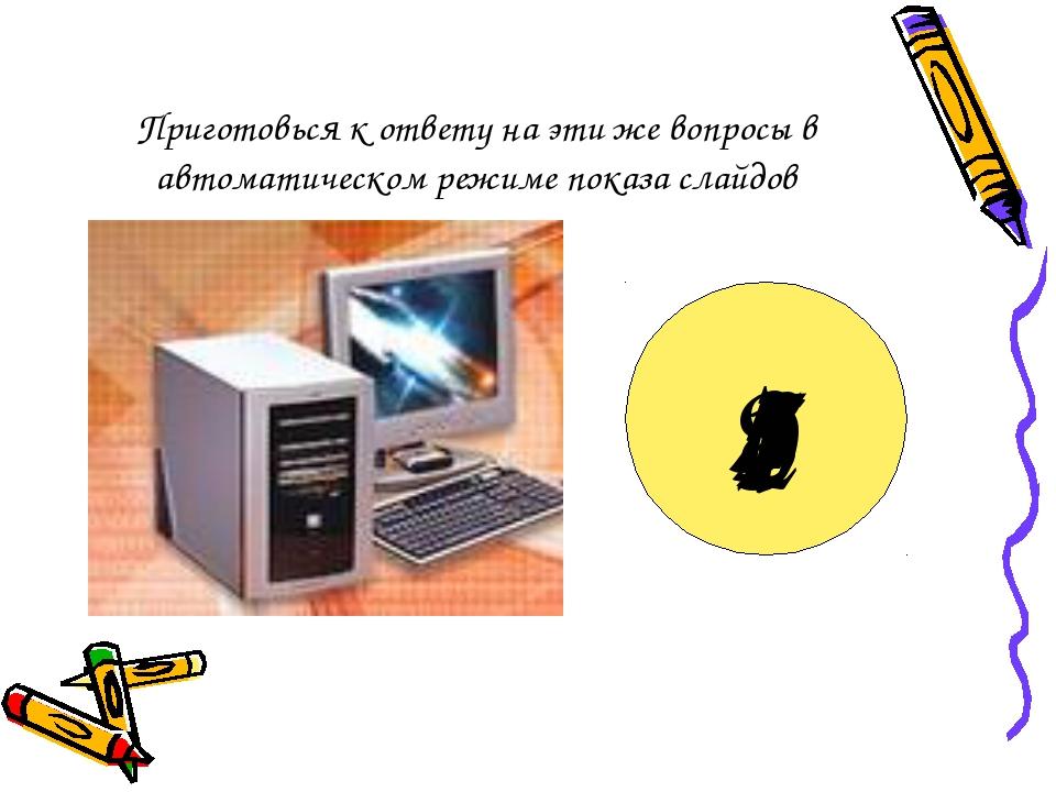Приготовься к ответу на эти же вопросы в автоматическом режиме показа слайдов...