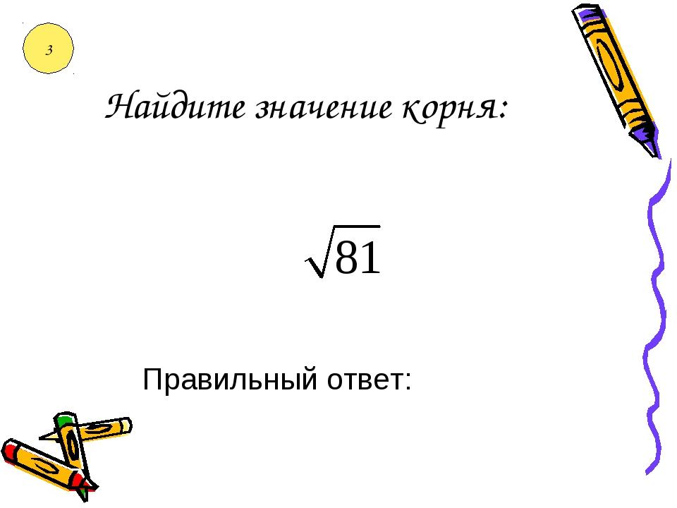 Найдите значение корня: Правильный ответ: 3