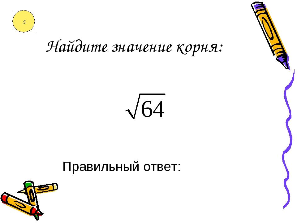 Найдите значение корня: Правильный ответ: 5