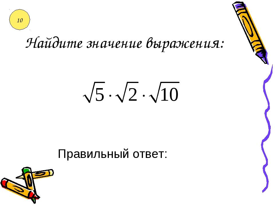 Найдите значение выражения: Правильный ответ: 10
