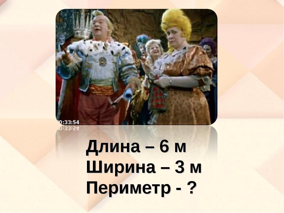 Длина – 6 м Ширина – 3 м Периметр - ?