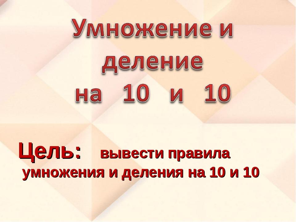 Цель: вывести правила умножения и деления на 10 и 10