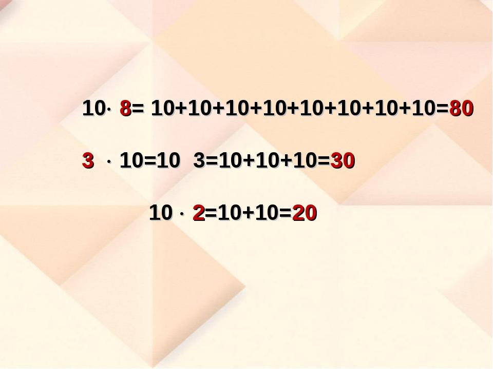 10 8= 10+10+10+10+10+10+10+10=80 3  10=10 3=10+10+10=30 10  2=10+10=20