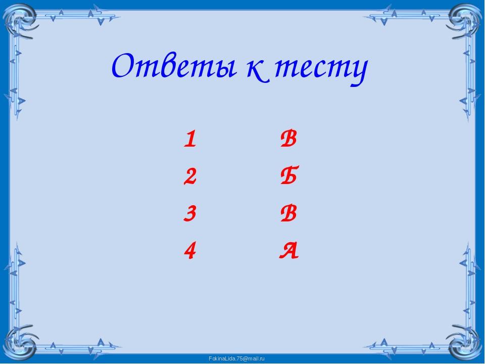 Ответы к тесту 1 В 2 Б 3 В 4 А FokinaLida.75@mail.ru