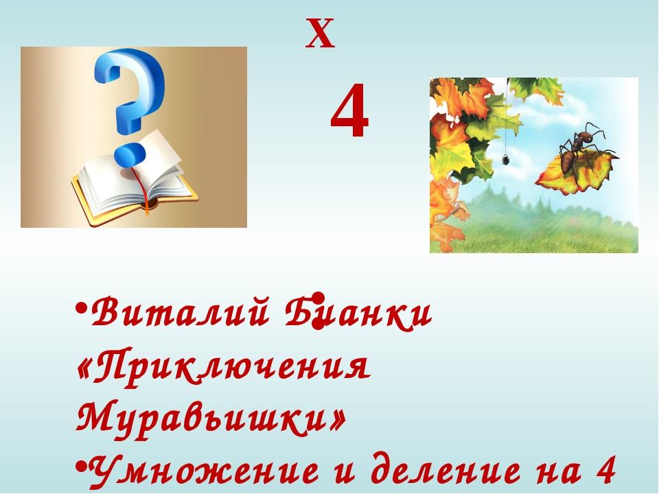 X 4 : Виталий Бианки «Приключения Муравьишки» Умножение и деление на 4