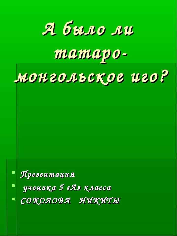 Презентация ученика 5 «А» класса СОКОЛОВА НИКИТЫ А было ли татаро-монгольское...