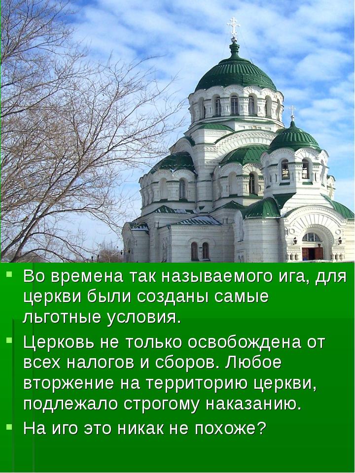 Во времена так называемого ига, для церкви были созданы самые льготные услови...