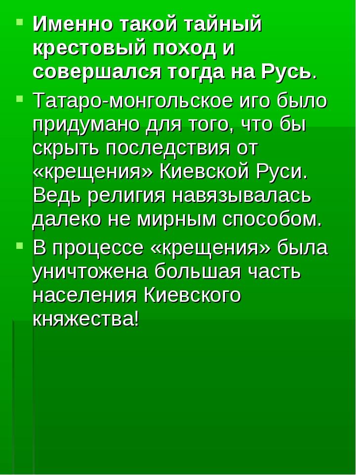 Именно такой тайный крестовый поход и совершался тогда на Русь. Татаро-монгол...