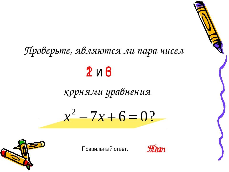 Проверьте, являются ли пара чисел Правильный ответ: 1 и 6 корнями уравнения Д...