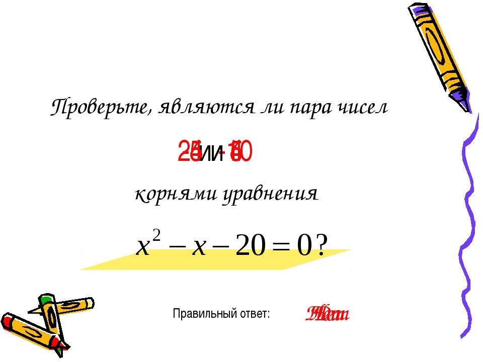 Проверьте, являются ли пара чисел Правильный ответ: -4 и 5 корнями уравнения...