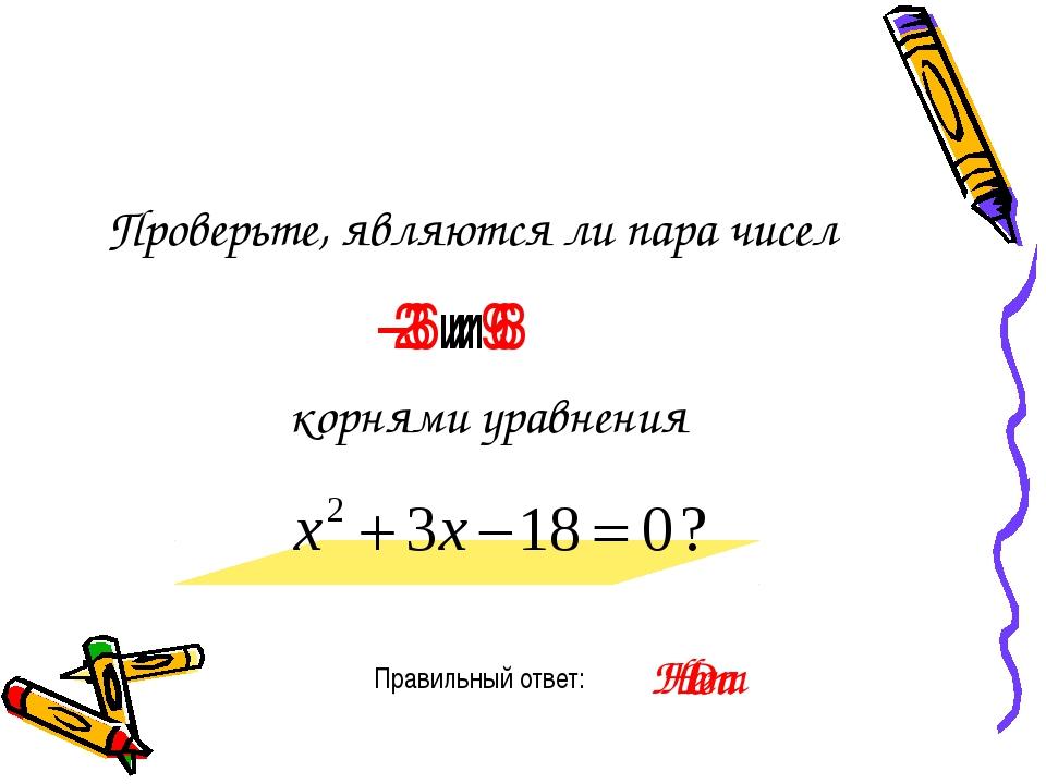 Проверьте, являются ли пара чисел Правильный ответ: -6 и 3 корнями уравнения...