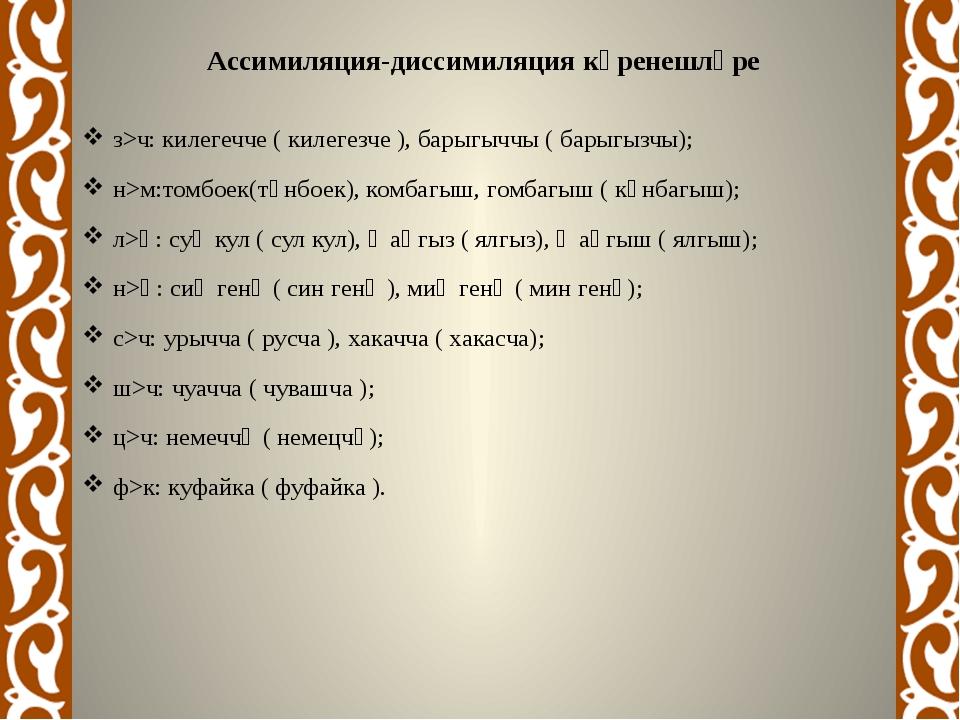Ассимиляция-диссимиляциякүренешләре з>ч:килегечче ( килегезче ), барыгыччы...