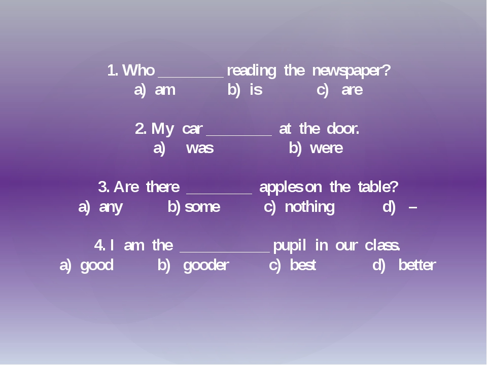 1. Who ________ reading the newspaper? a) am b) is c) are 2. My car ________...