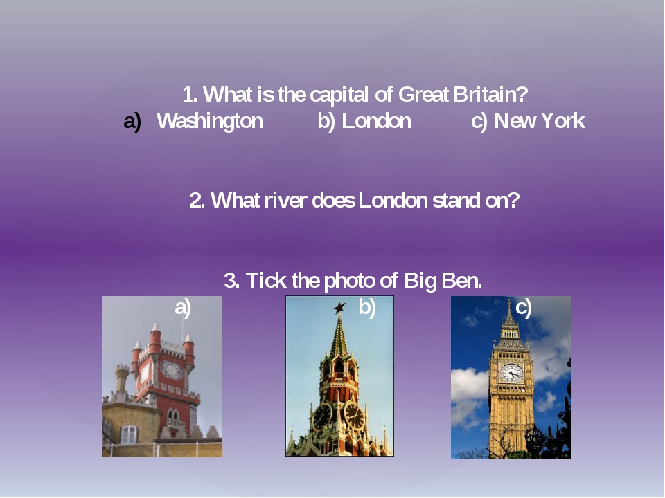 1. What is the capital of Great Britain? Washington b) London c) New York 2....