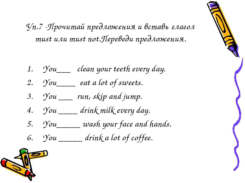 Уп.7 -Прочитай предложения и вcтавь глагол must или must not.Переведи предлож...