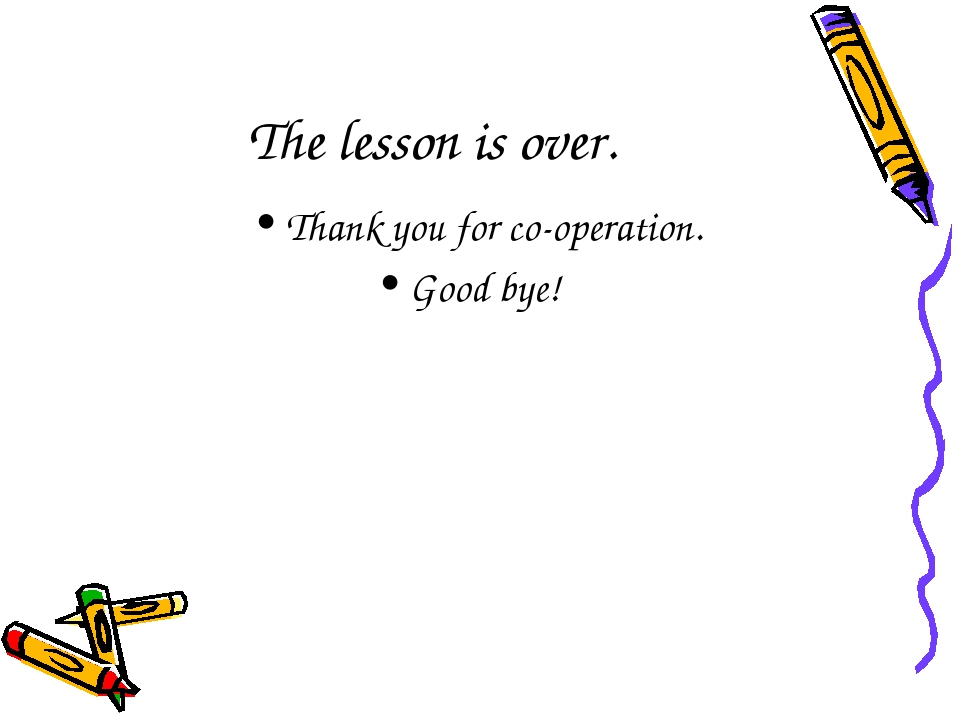 The lesson is over. Thank you for co-operation. Good bye!