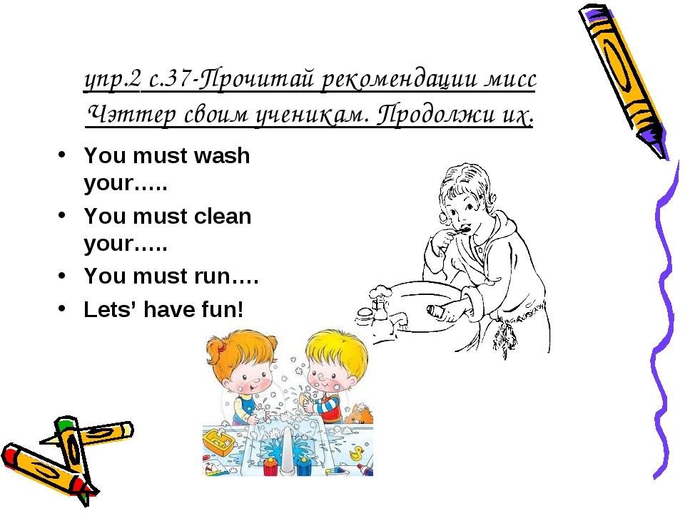 упр.2 с.37-Прочитай рекомендации мисс Чэттер своим ученикам. Продолжи их. You...