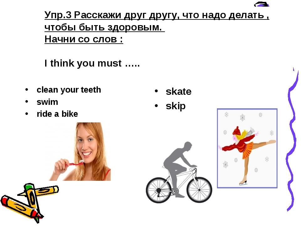 Упр.3 Расскажи друг другу, что надо делать , чтобы быть здоровым. Начни со сл...
