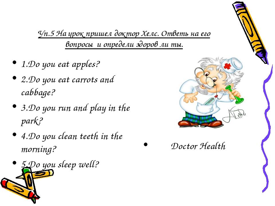 Уп.5 На урок пришел доктор Хелс. Ответь на его вопросы и определи здоров ли т...