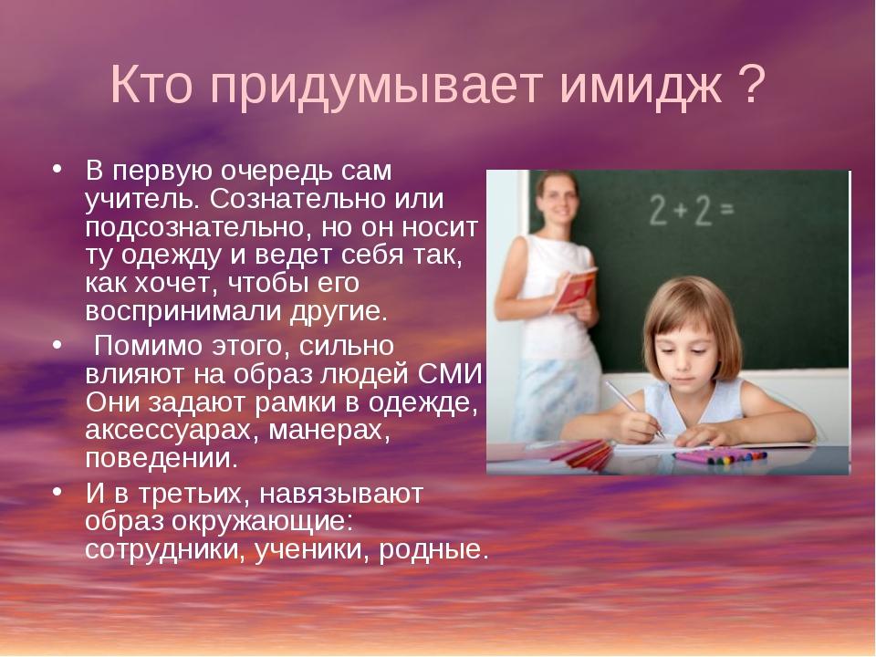 Кто придумывает имидж ? В первую очередь сам учитель. Сознательно или подсозн...