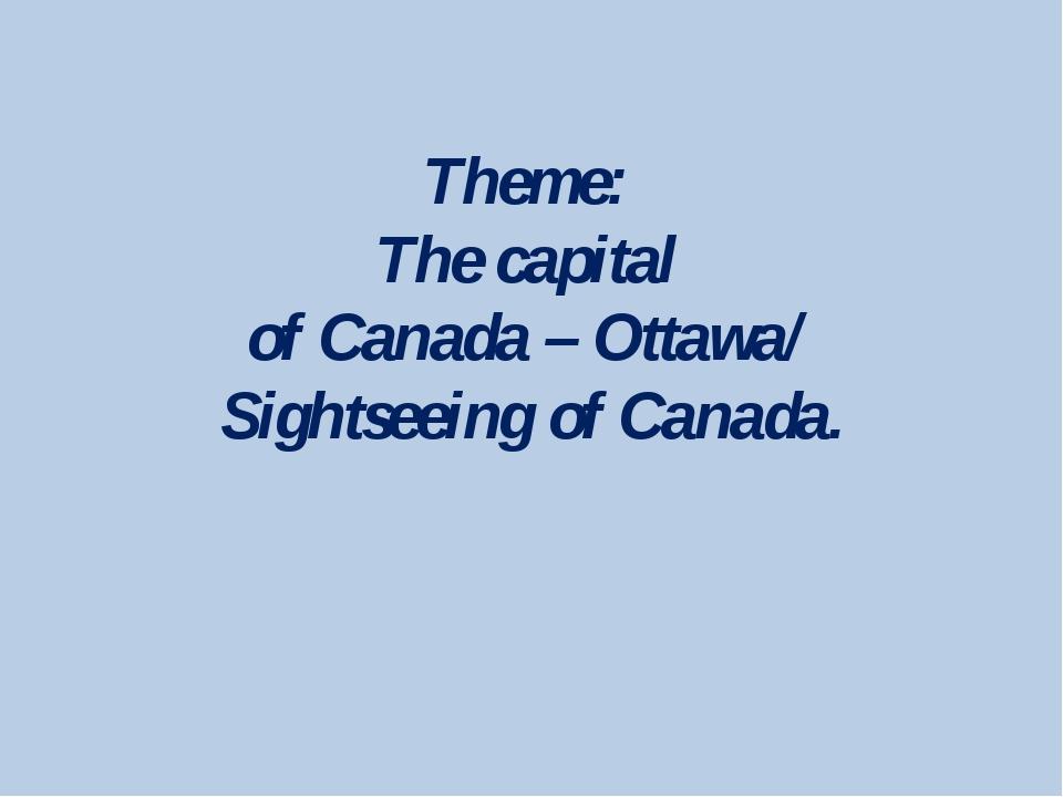 Theme: The capital of Canada – Ottawa/ Sightseeing of Canada.