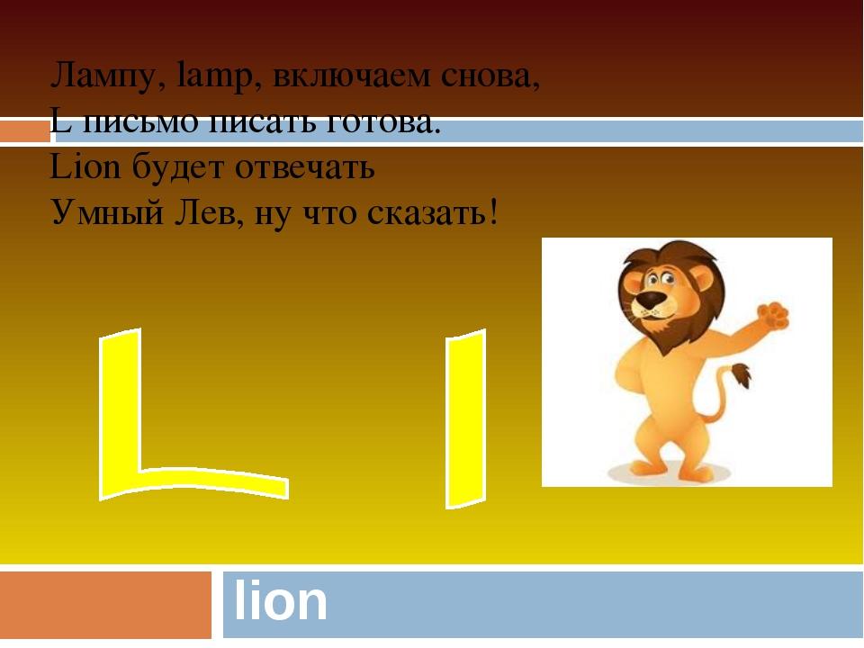 lion Лампу, lamp, включаем снова, L письмо писать готова. Lion будет отвечать...
