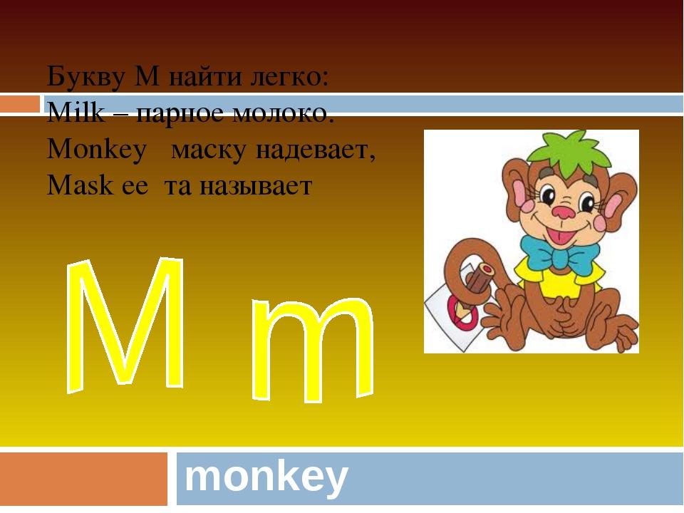monkey Букву M найти легко: Milk – парное молоко. Monkey маску надевает, Mask...