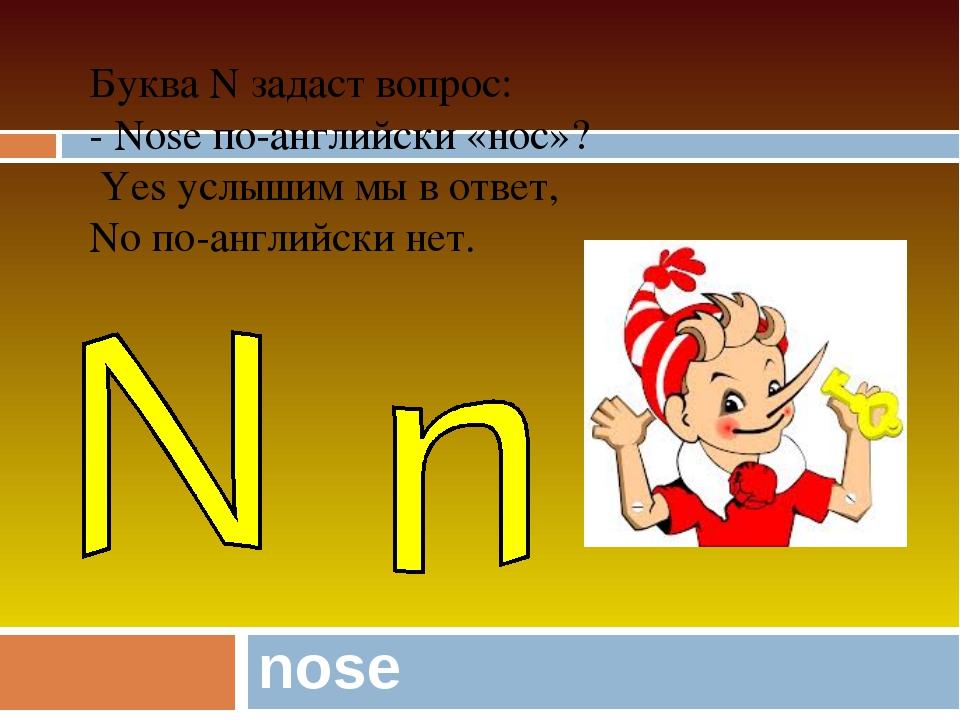 nose Буква N задаст вопрос: - Nose по-английски «нос»? Yes услышим мы в ответ...