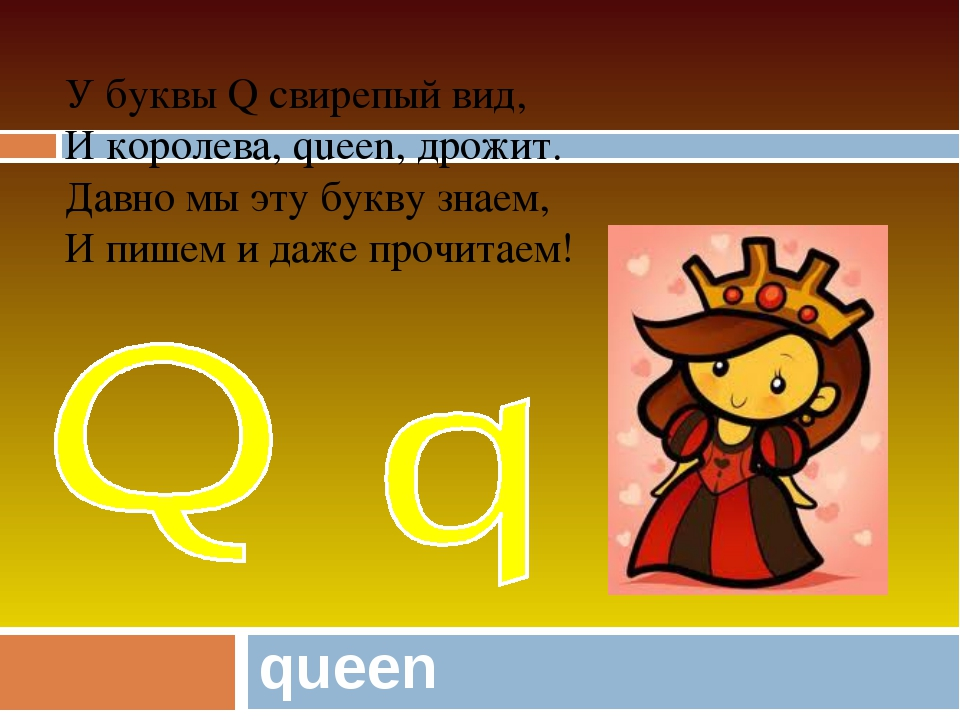 queen У буквы Q свирепый вид, И королева, queen, дрожит. Давно мы эту букву з...