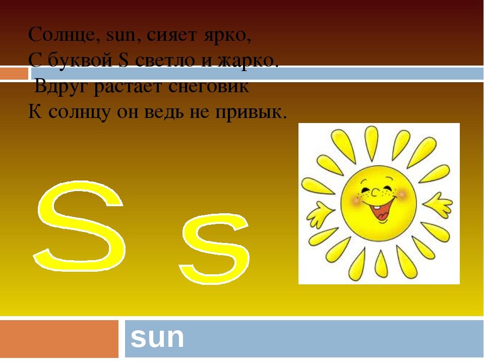 sun Солнце, sun, сияет ярко, С буквой S светло и жарко. Вдруг растает снегови...