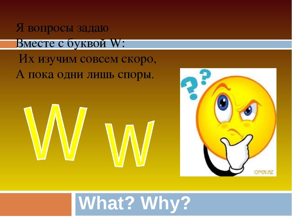 What? Why? Я вопросы задаю Вместе с буквой W: Их изучим совсем скоро, А пока...
