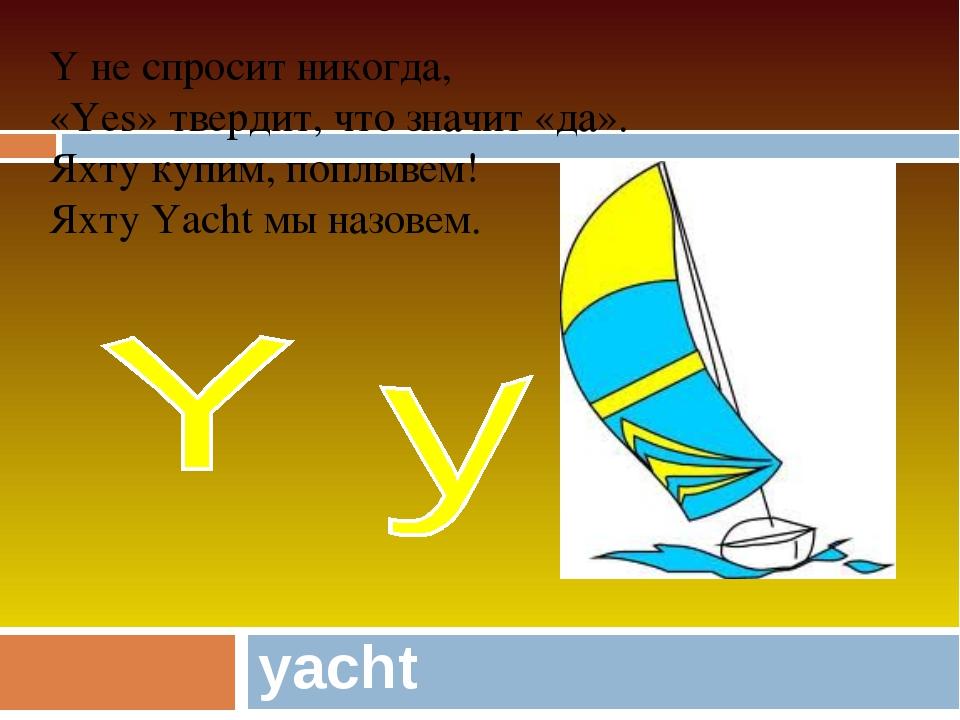 yacht Y не спросит никогда, «Yes» твердит, что значит «да». Яхту купим, поплы...