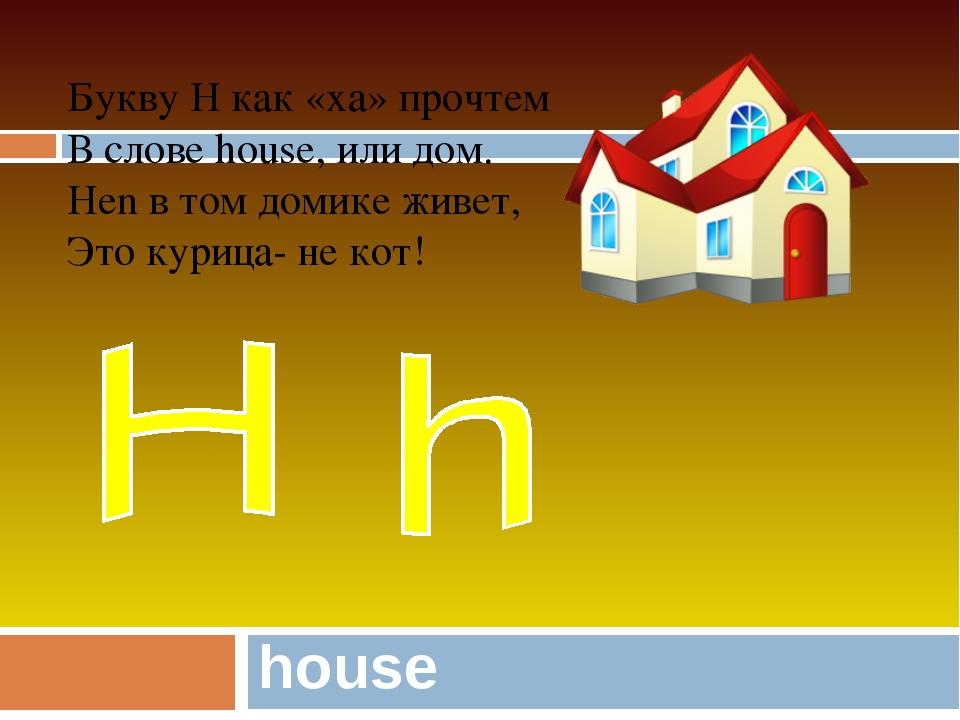 house Букву H как «ха» прочтем В слове house, или дом. Hen в том домике живет...