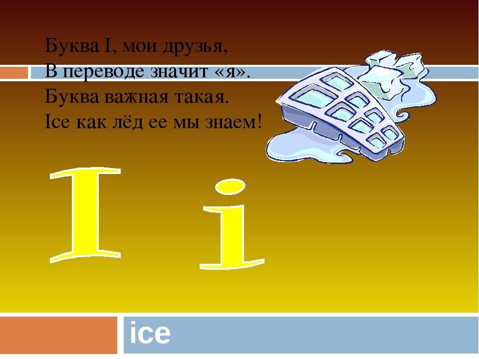 ice Буква I, мои друзья, В переводе значит «я». Буква важная такая. Ice как л...