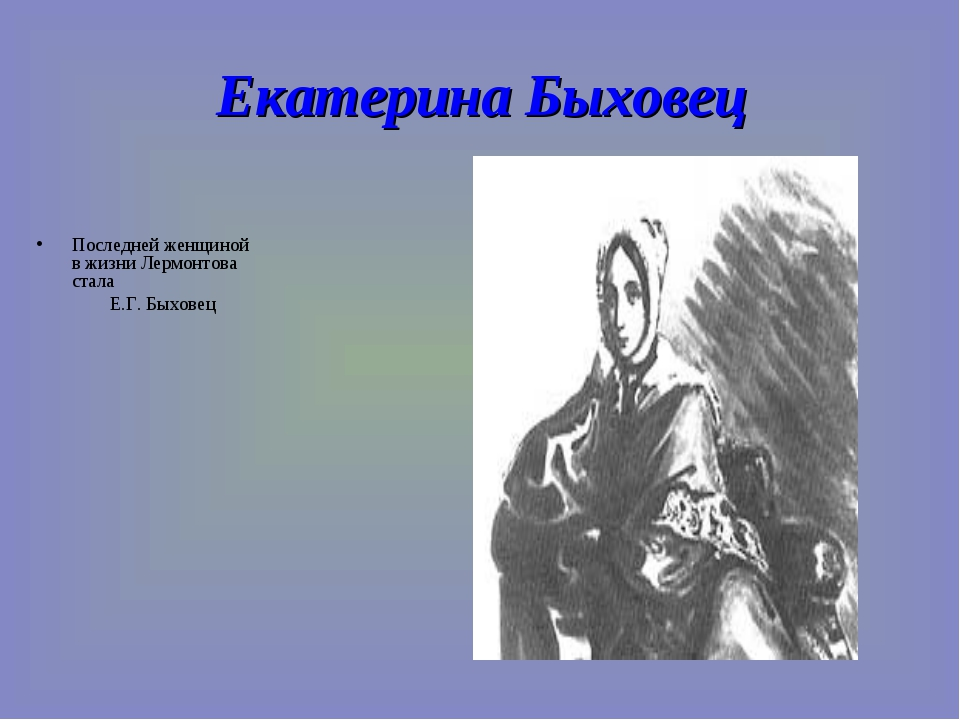 Екатерина Быховец Последней женщиной в жизни Лермонтова стала Е.Г. Быховец