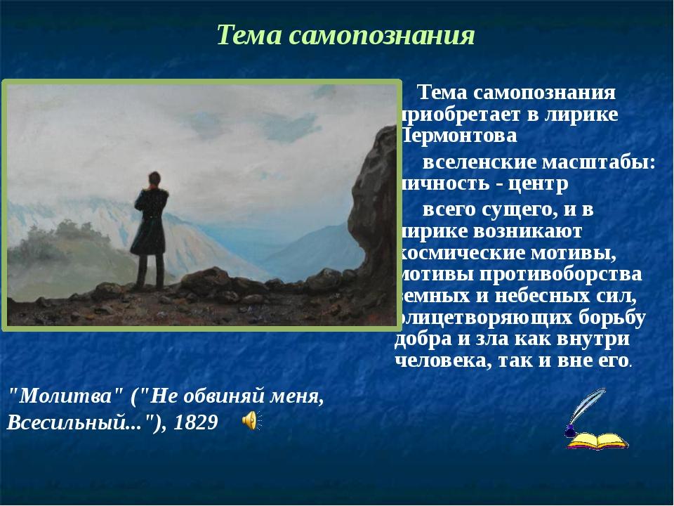 Тема самопознания приобретает в лирике Лермонтова вселенские масштабы: лично...