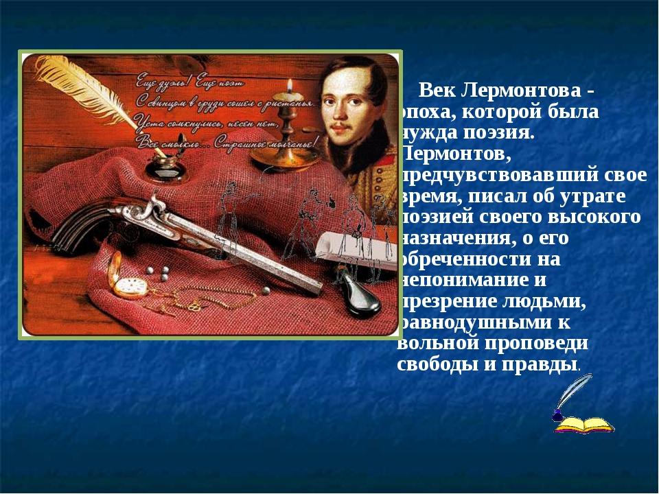 Век Лермонтова - эпоха, которой была чужда поэзия. Лермонтов, предчувствовав...