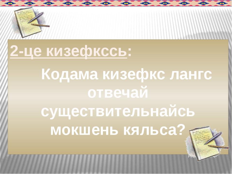 2-це кизефкссь: Кодама кизефкс лангс отвечай существительнайсь мокшень кяльса?