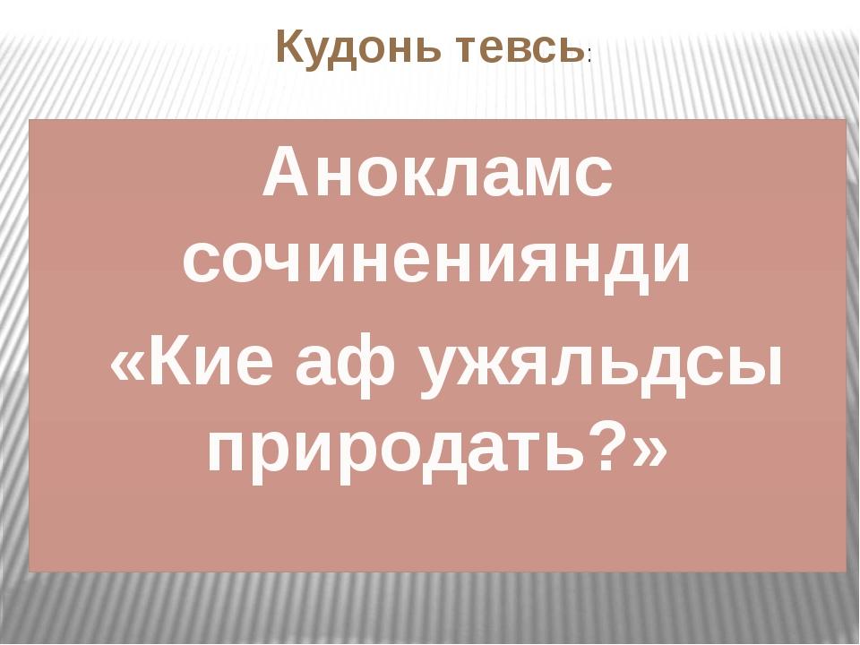 Кудонь тевсь: Анокламс сочинениянди «Кие аф ужяльдсы природать?»
