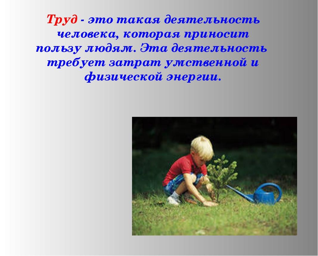Труд - это такая деятельность человека, которая приносит пользу людям....