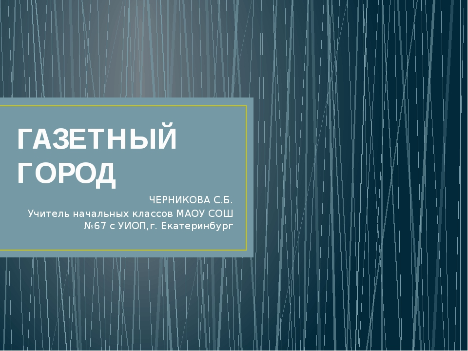 ГАЗЕТНЫЙ ГОРОД ЧЕРНИКОВА С.Б. Учитель начальных классов МАОУ СОШ №67 с УИОП,г...