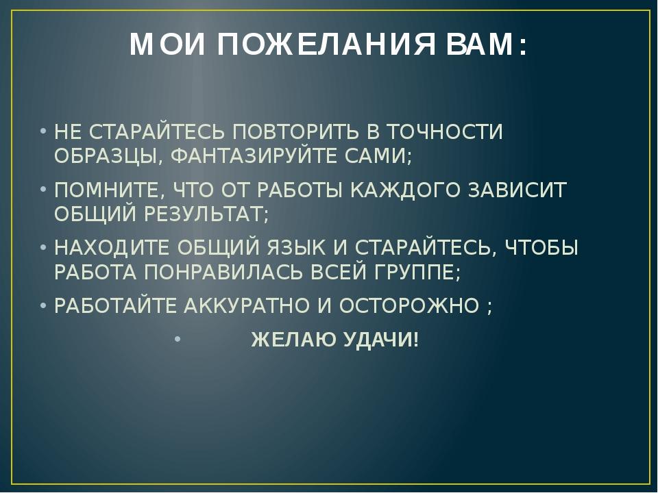МОИ ПОЖЕЛАНИЯ ВАМ: НЕ СТАРАЙТЕСЬ ПОВТОРИТЬ В ТОЧНОСТИ ОБРАЗЦЫ, ФАНТАЗИРУЙТЕ С...