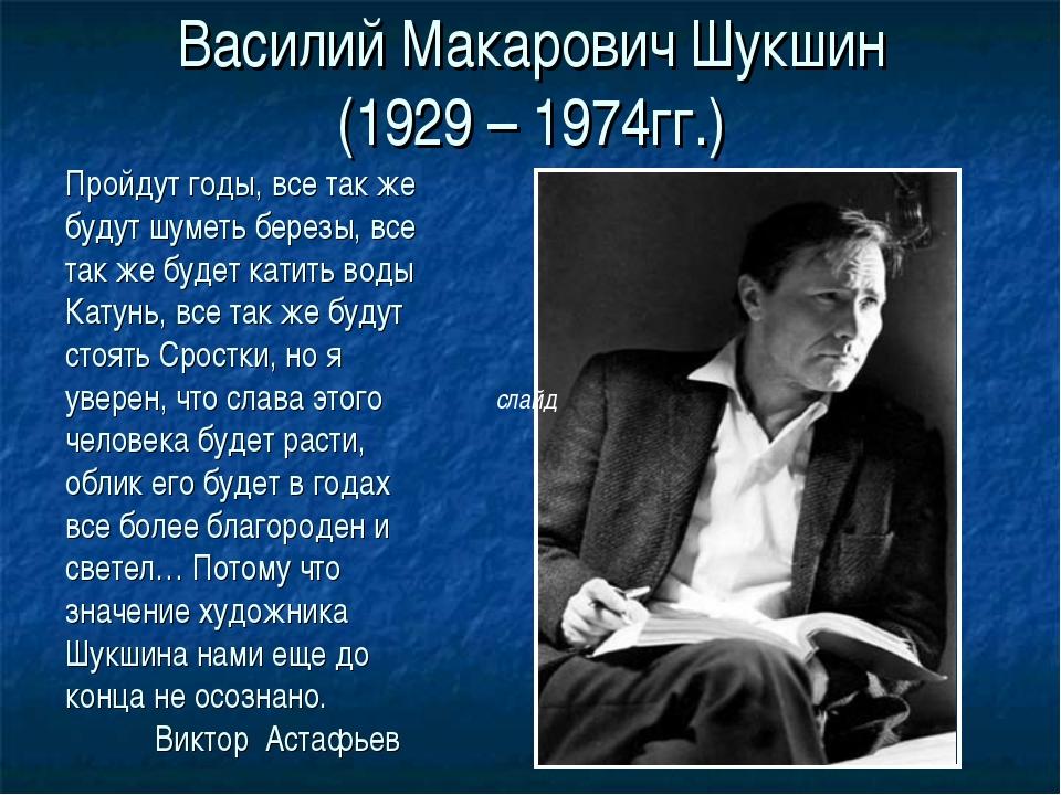 Василий Макарович Шукшин (1929 – 1974гг.) Пройдут годы, все так же будут шуме...