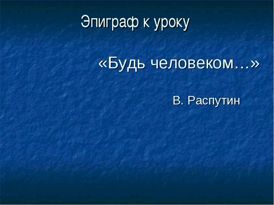 Эпиграф к уроку «Будь человеком…» В. Распутин